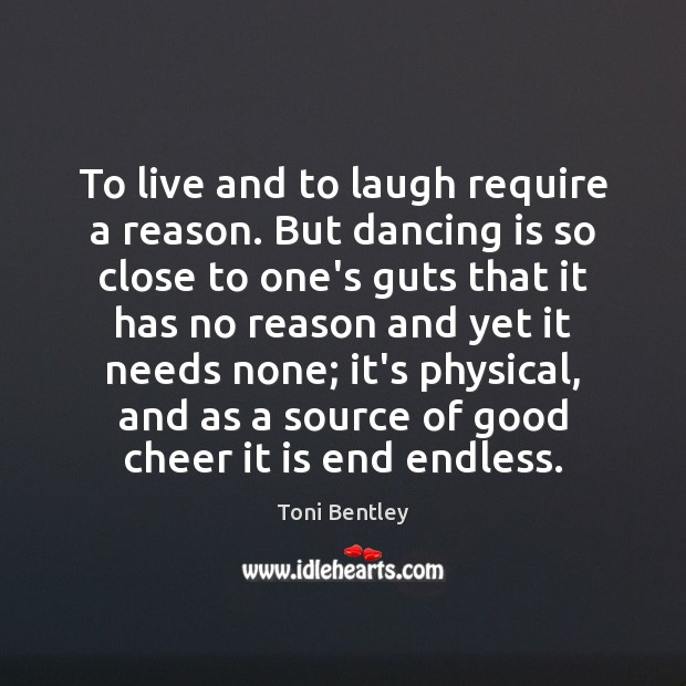 To live and to laugh require a reason. But dancing is so Dance Quotes Image
