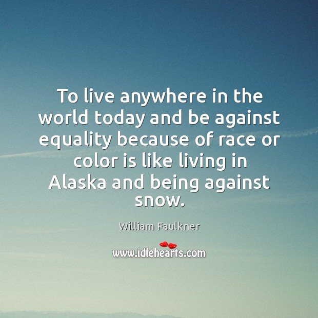 To live anywhere in the world today and be against equality because of race Image