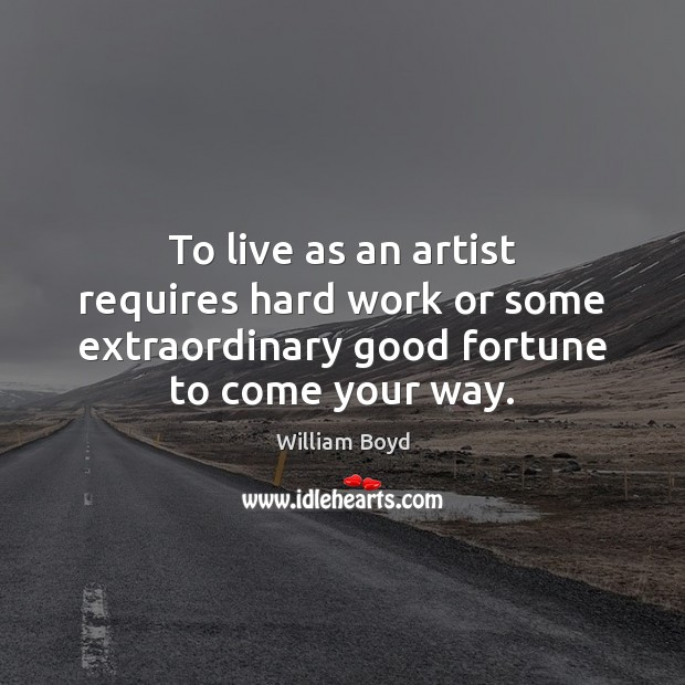 To live as an artist requires hard work or some extraordinary good William Boyd Picture Quote
