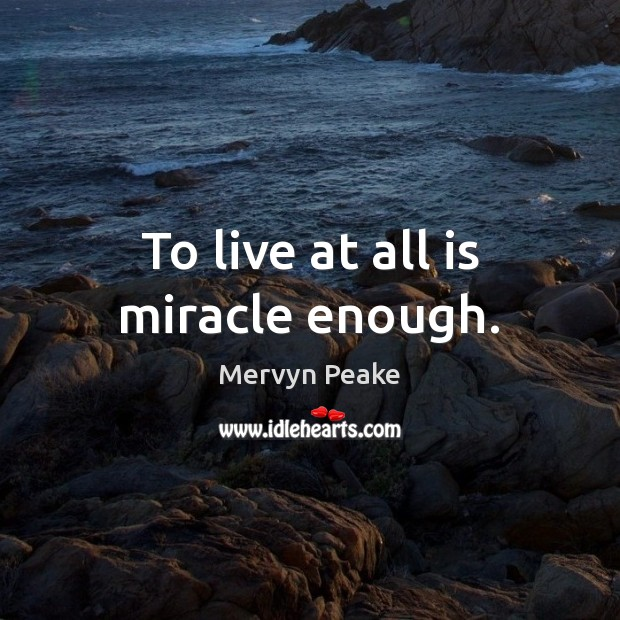 To live at all is miracle enough. Mervyn Peake Picture Quote