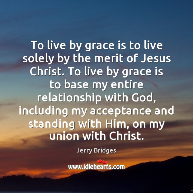 To live by grace is to live solely by the merit of Jerry Bridges Picture Quote