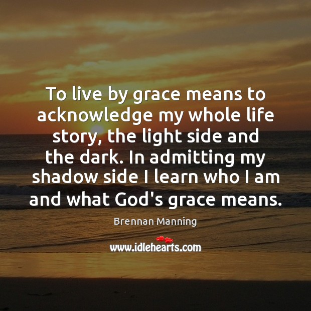 To live by grace means to acknowledge my whole life story, the Image
