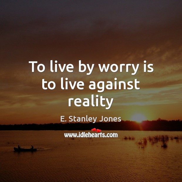 To live by worry is to live against reality E. Stanley Jones Picture Quote