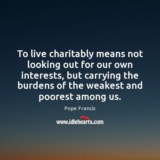 To live charitably means not looking out for our own interests, but Pope Francis Picture Quote