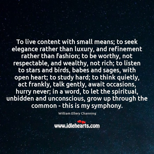To live content with small means; to seek elegance rather than luxury, William Ellery Channing Picture Quote
