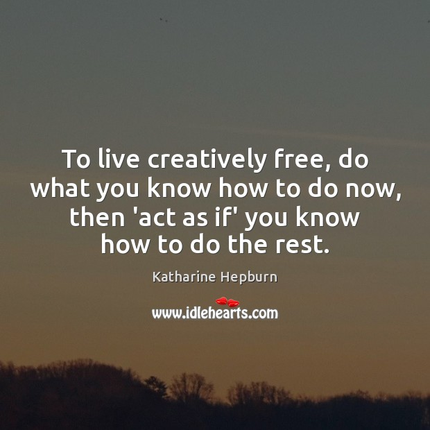 To live creatively free, do what you know how to do now, Katharine Hepburn Picture Quote
