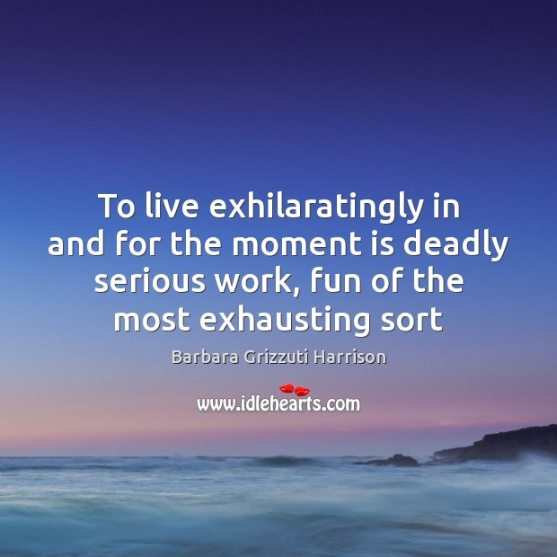 Image, To live exhilaratingly in and for the moment is deadly serious work,