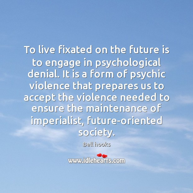 To live fixated on the future is to engage in psychological denial. Image