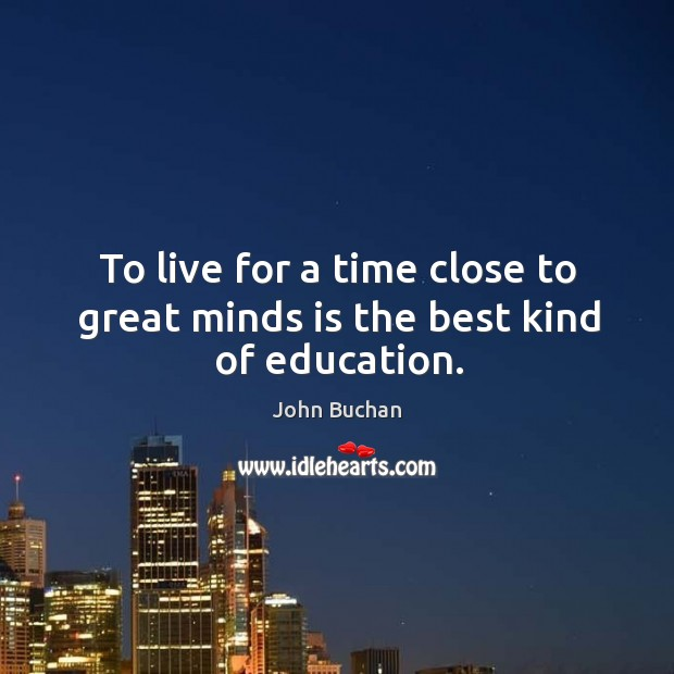 To live for a time close to great minds is the best kind of education. John Buchan Picture Quote