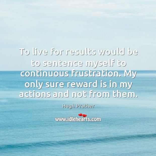 To live for results would be to sentence myself to continuous frustration. Image