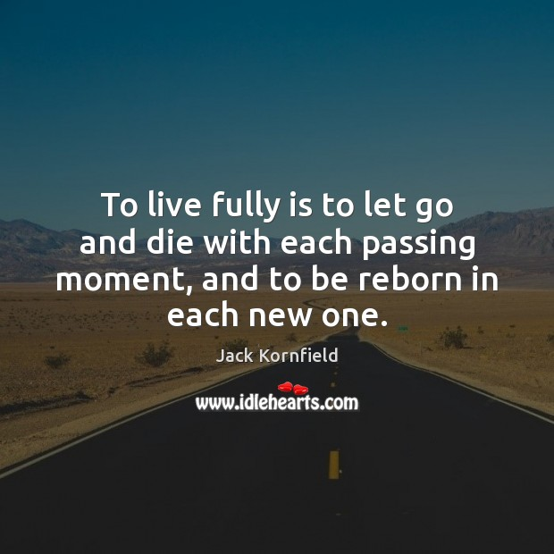 To live fully is to let go and die with each passing Jack Kornfield Picture Quote