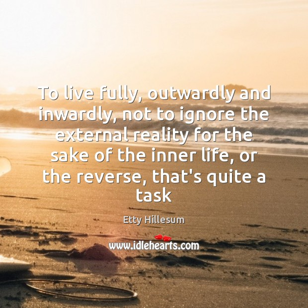 To live fully, outwardly and inwardly, not to ignore the external reality Etty Hillesum Picture Quote