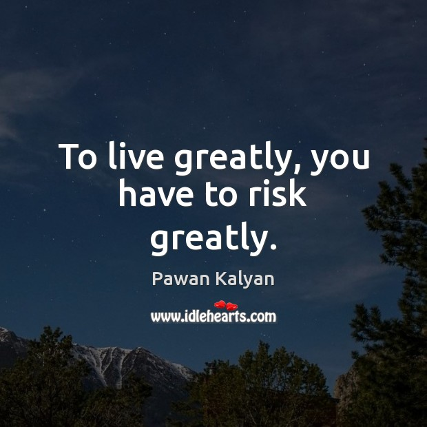 To live greatly, you have to risk greatly. Image