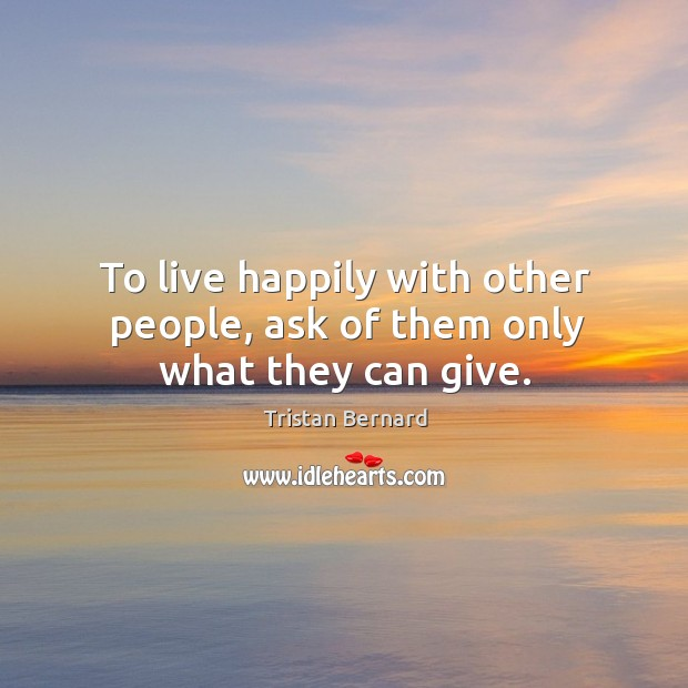 To live happily with other people, ask of them only what they can give. Image