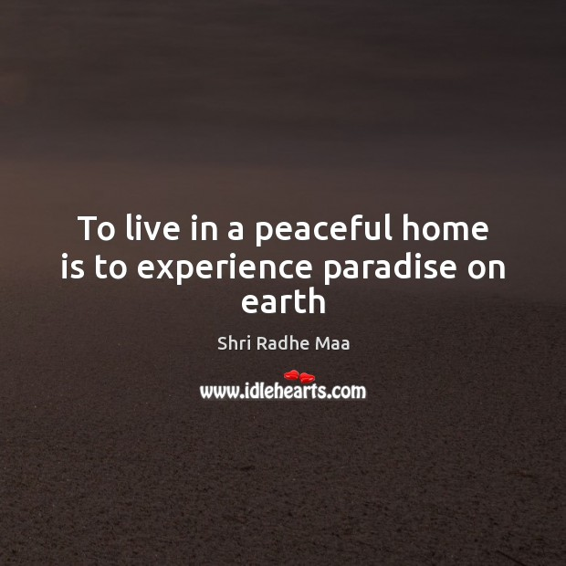 To live in a peaceful home is to experience paradise on earth Image