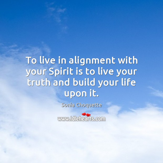 To live in alignment with your Spirit is to live your truth and build your life upon it. Image