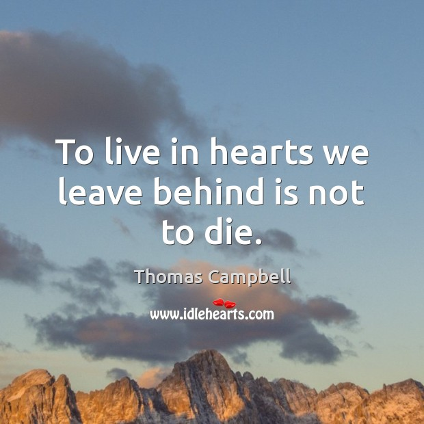 Image, To live in hearts we leave behind is not to die.