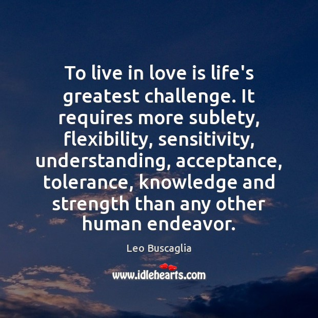 Image, To live in love is life's greatest challenge. It requires more sublety,