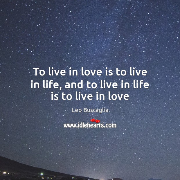 Image, To live in love is to live in life, and to live in life is to live in love
