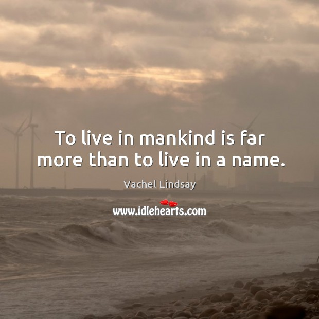 Image, To live in mankind is far more than to live in a name.
