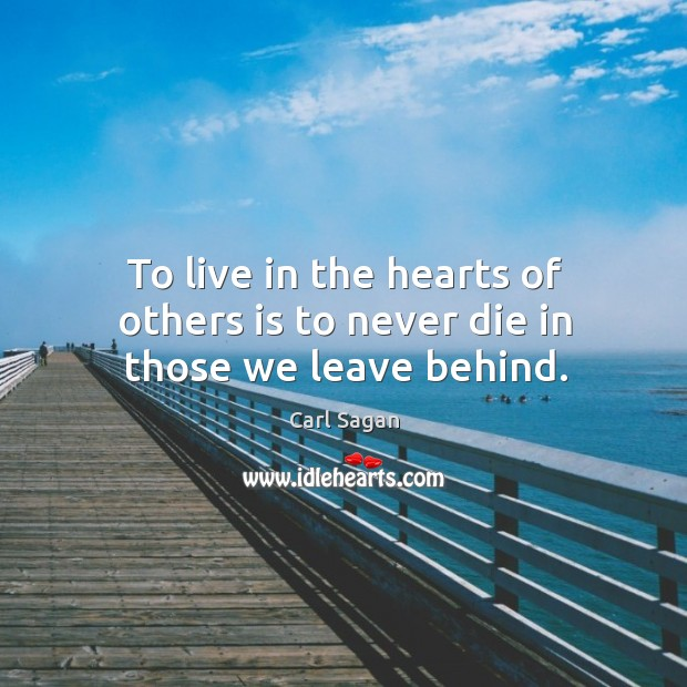 Image, To live in the hearts of others is to never die in those we leave behind.