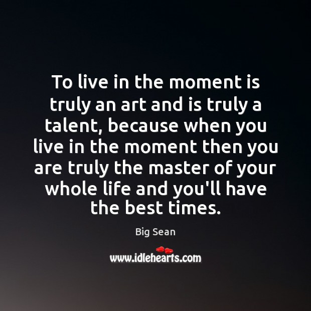 Image, To live in the moment is truly an art and is truly