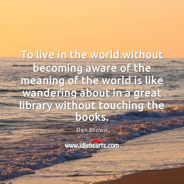 To live in the world without becoming aware of the meaning of Image