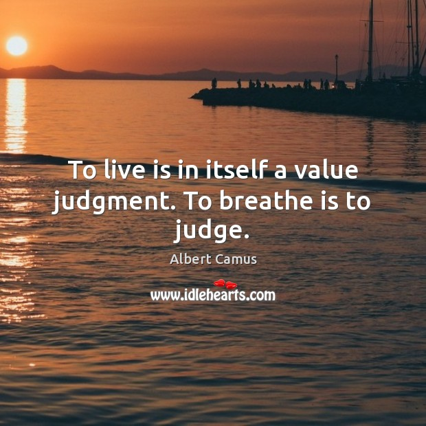 Image, To live is in itself a value judgment. To breathe is to judge.