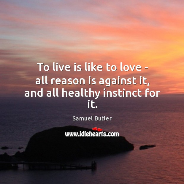 To live is like to love – all reason is against it, and all healthy instinct for it. Image