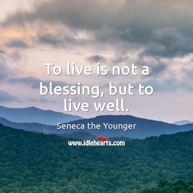 To live is not a blessing, but to live well. Image
