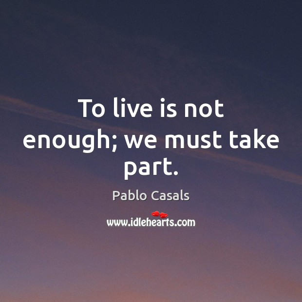 Image, To live is not enough; we must take part.