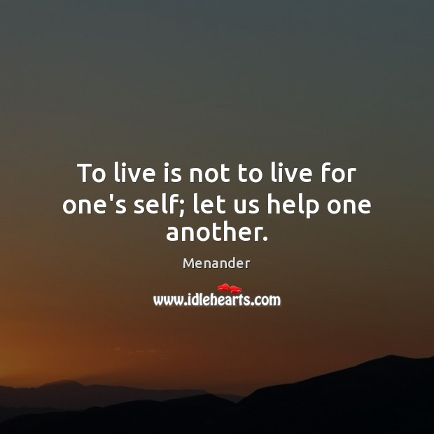 To live is not to live for one's self; let us help one another. Menander Picture Quote