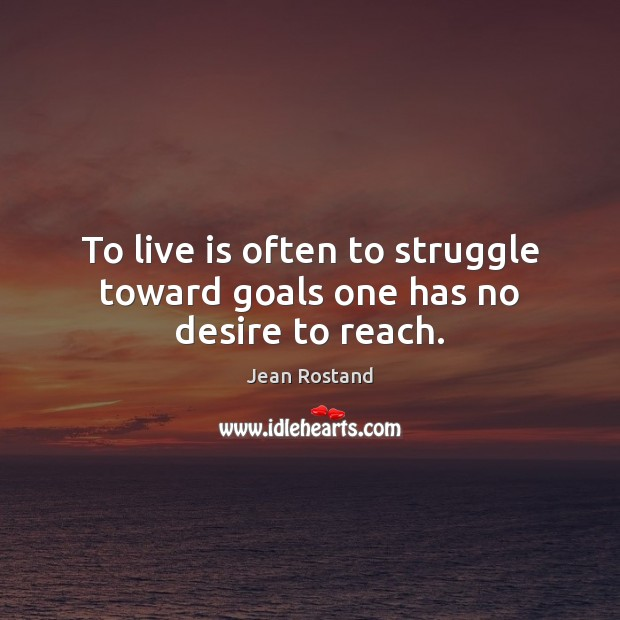 To live is often to struggle toward goals one has no desire to reach. Jean Rostand Picture Quote