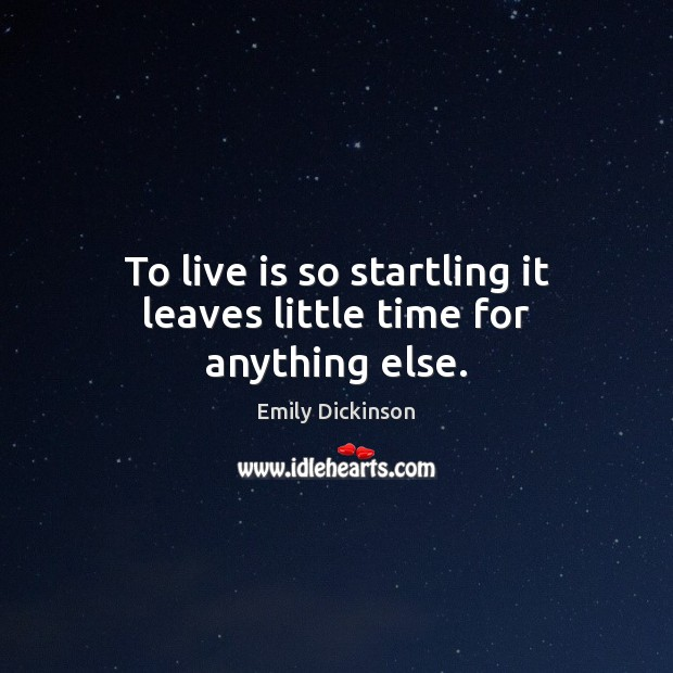 To live is so startling it leaves little time for anything else. Image