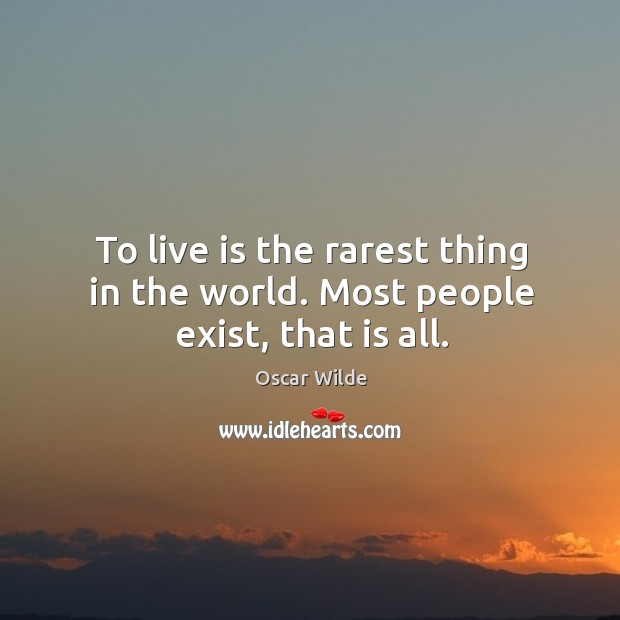 Image, To live is the rarest thing in the world. Most people exist, that is all.