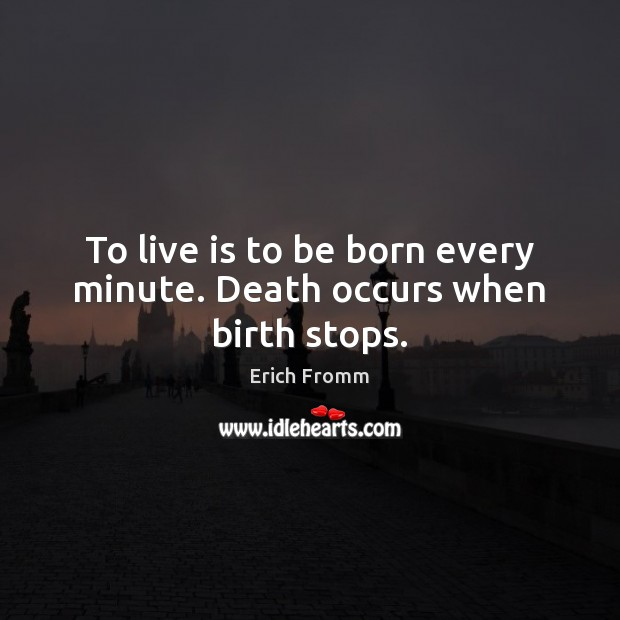 Image, To live is to be born every minute. Death occurs when birth stops.