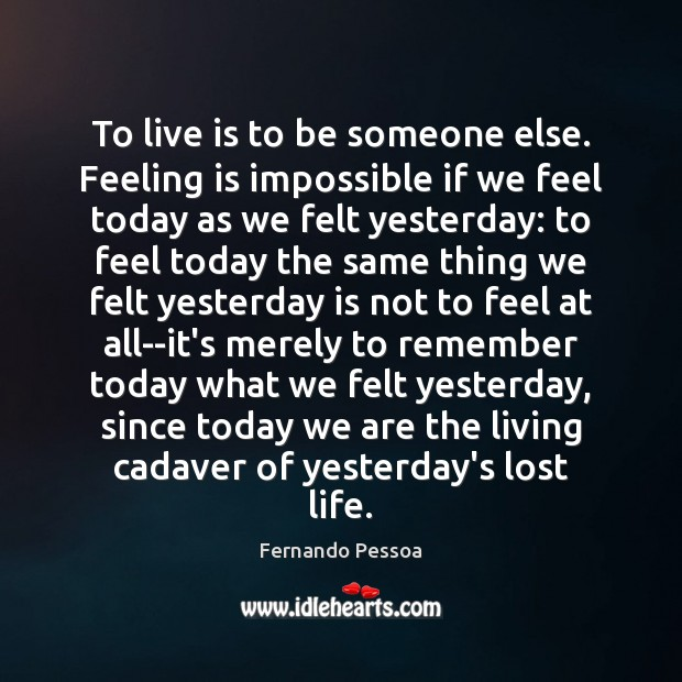 To live is to be someone else. Feeling is impossible if we Fernando Pessoa Picture Quote