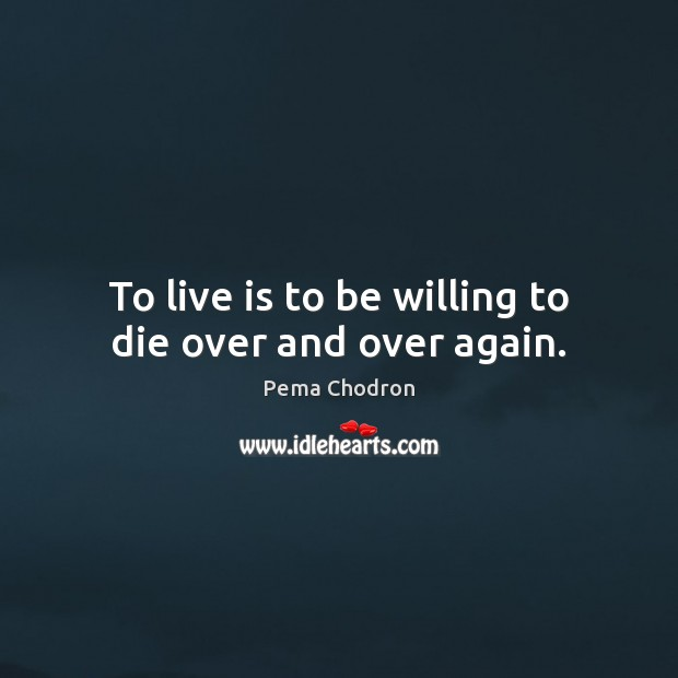 Image, To live is to be willing to die over and over again.