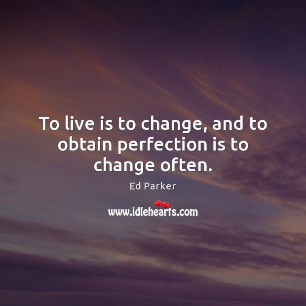 To live is to change, and to obtain perfection is to change often. Perfection Quotes Image