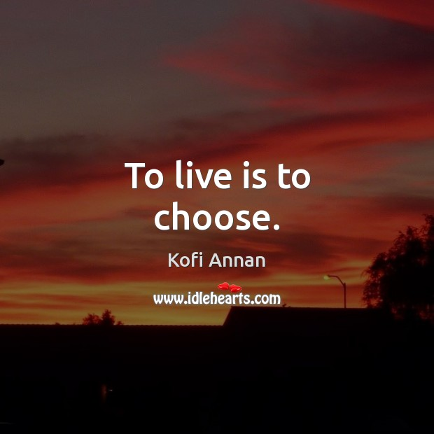 To live is to choose. Kofi Annan Picture Quote