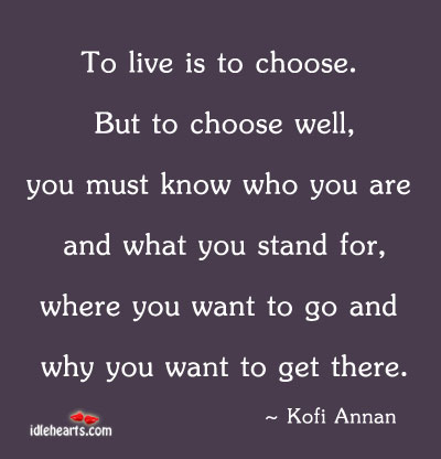 To Live Is To Choose. But To Choose Well, You Must…