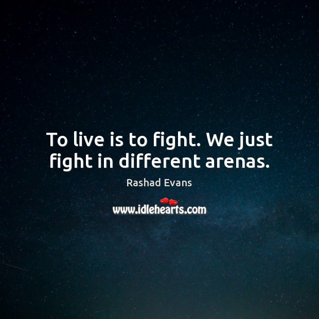 To live is to fight. We just fight in different arenas. Image