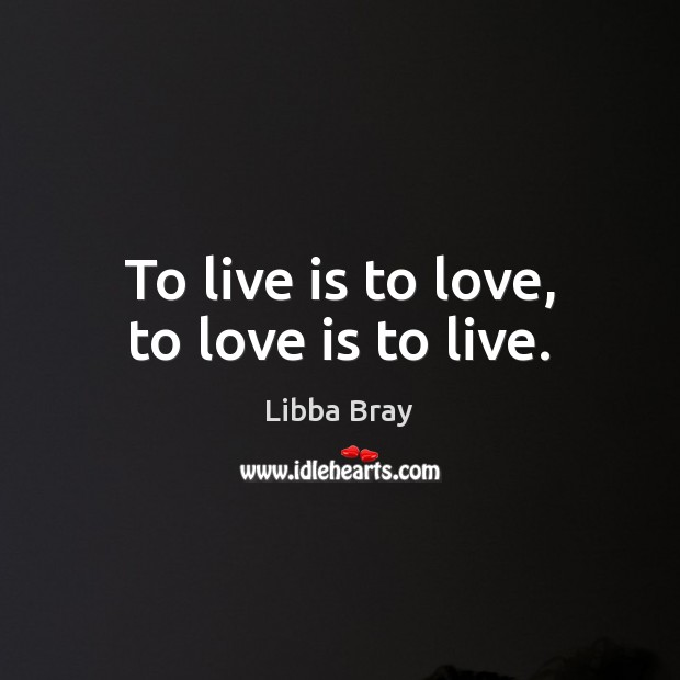 Image, To live is to love, to love is to live.