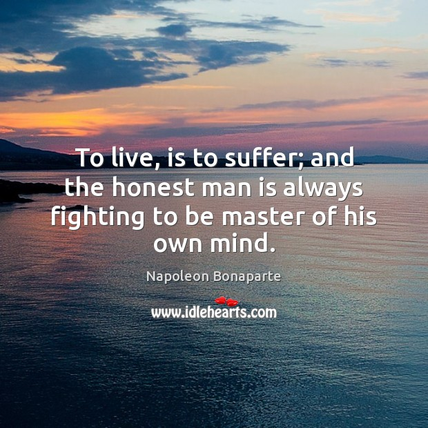 To live, is to suffer; and the honest man is always fighting to be master of his own mind. Napoleon Bonaparte Picture Quote