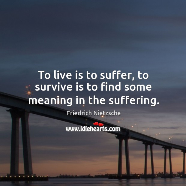 To live is to suffer, to survive is to find some meaning in the suffering. Image
