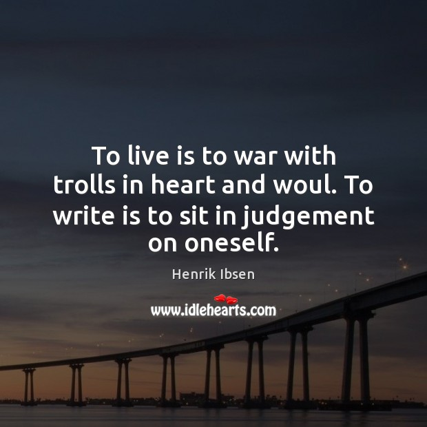 To live is to war with trolls in heart and woul. To Image