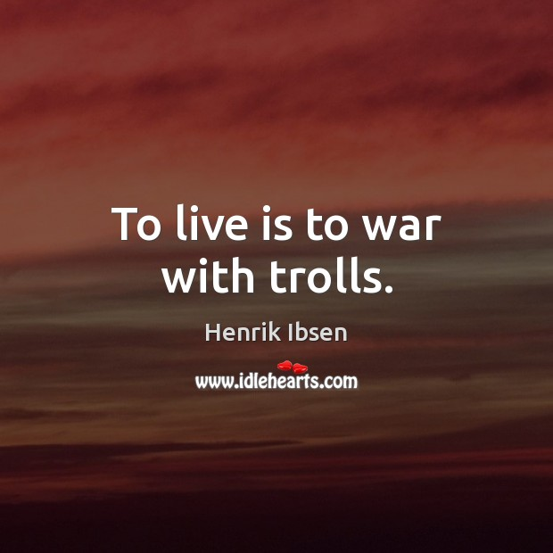 To live is to war with trolls. Image