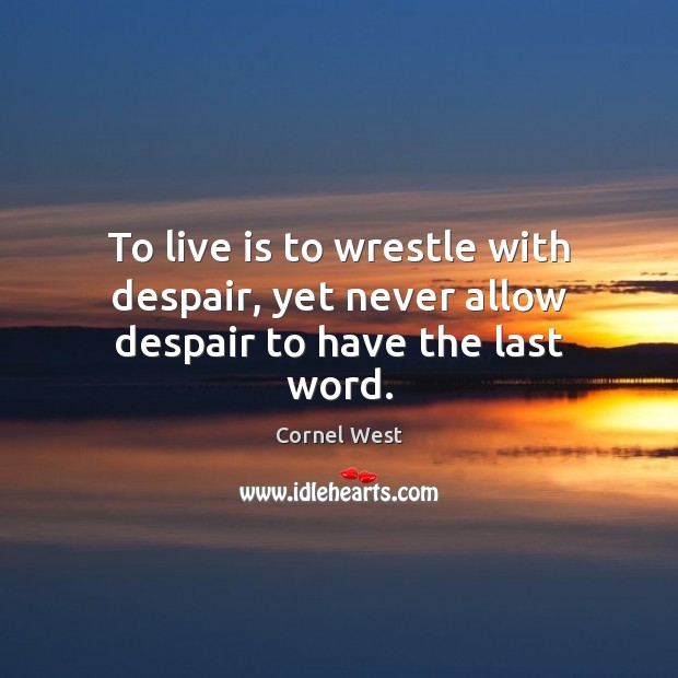 To live is to wrestle with despair, yet never allow despair to have the last word. Cornel West Picture Quote