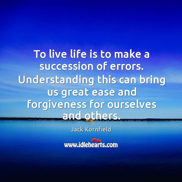 Image, To live life is to make a succession of errors. Understanding this