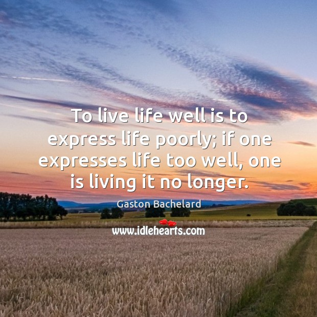 To live life well is to express life poorly; if one expresses life too well, one is living it no longer. Image